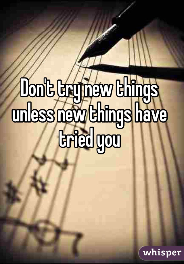 Don't try new things unless new things have tried you