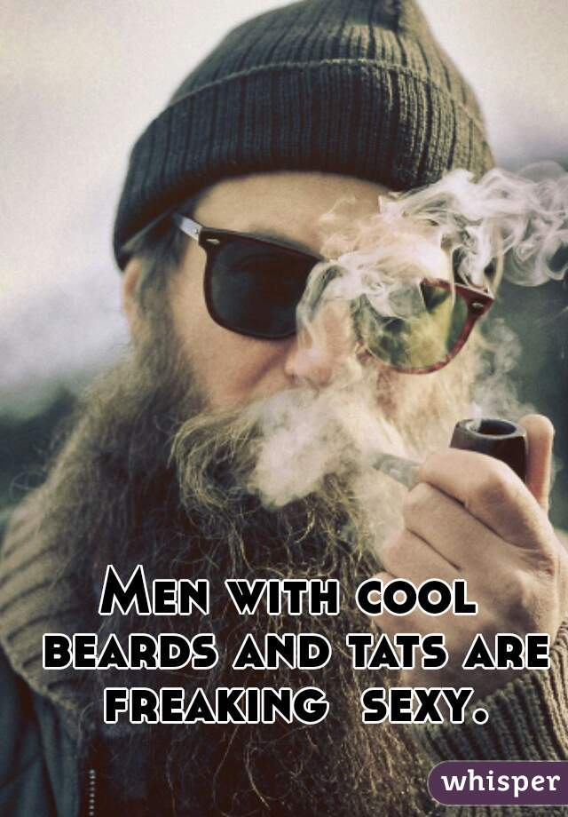 Men with cool beards and tats are freaking  sexy.