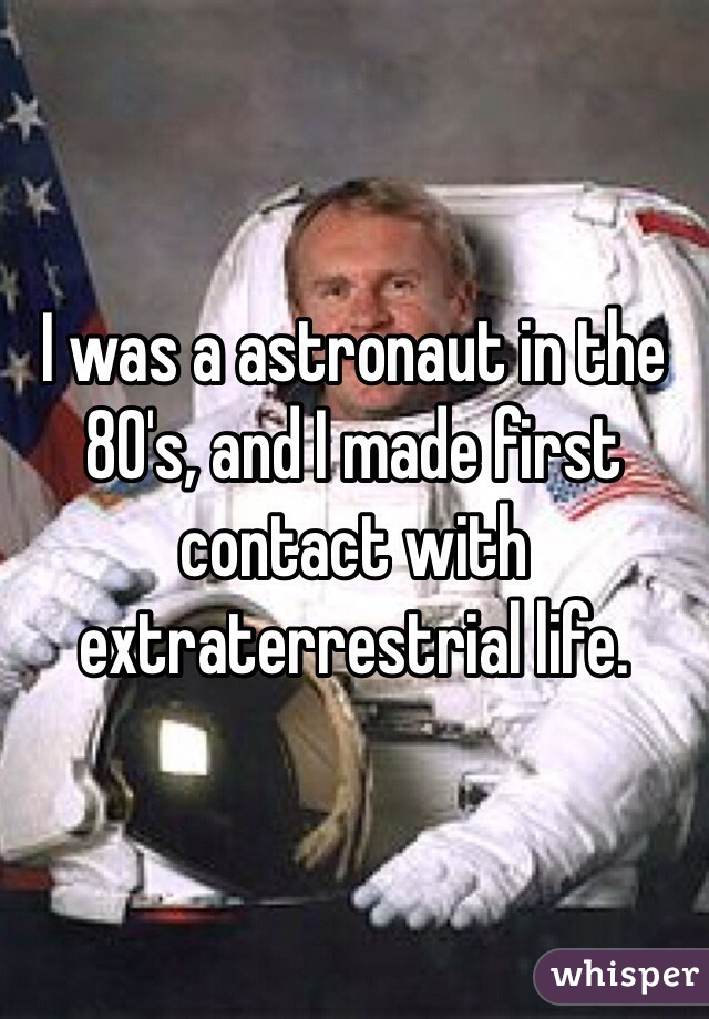 I was a astronaut in the 80's, and I made first contact with extraterrestrial life.