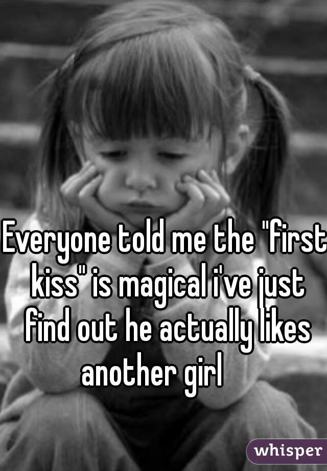 "Everyone told me the ""first kiss"" is magical i've just find out he actually likes another girl"