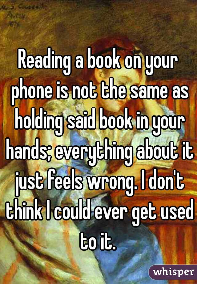Reading a book on your phone is not the same as holding said book in your hands; everything about it just feels wrong. I don't think I could ever get used to it.
