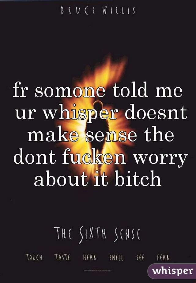 fr somone told me ur whisper doesnt make sense the dont fucken worry about it bitch