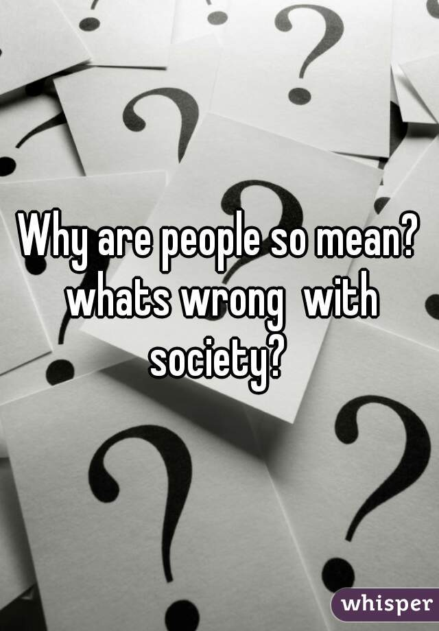 Why are people so mean? whats wrong  with society?