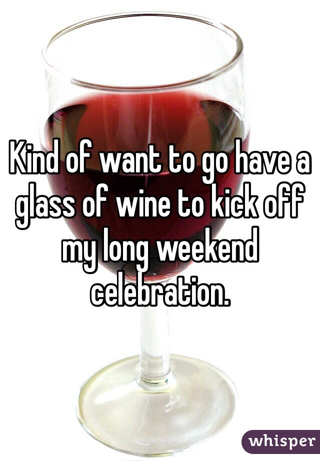 Kind of want to go have a glass of wine to kick off my long weekend celebration.