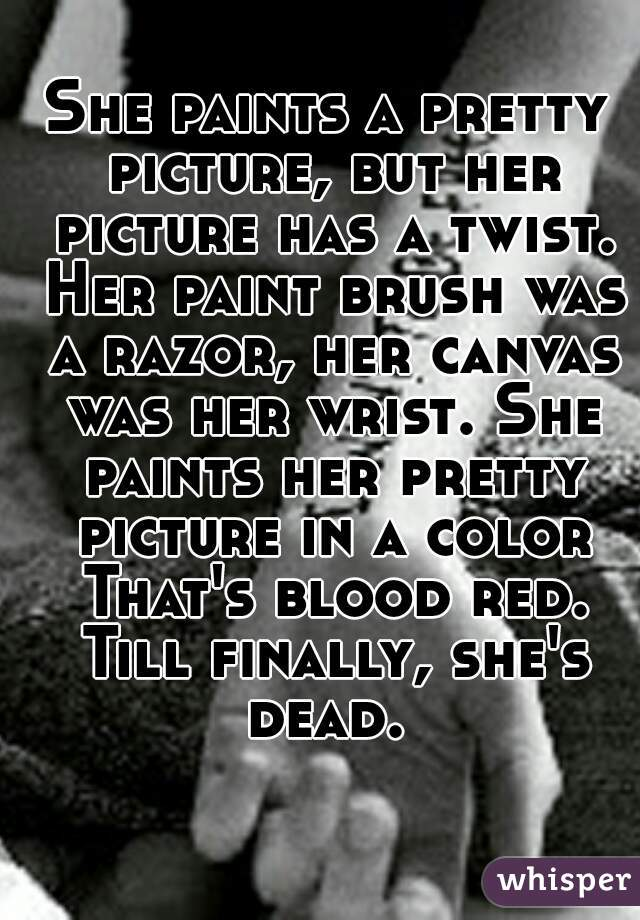 She paints a pretty picture, but her picture has a twist. Her paint brush was a razor, her canvas was her wrist. She paints her pretty picture in a color That's blood red. Till finally, she's dead.