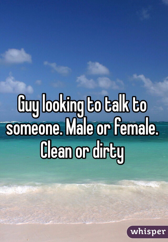 Guy looking to talk to someone. Male or female. Clean or dirty