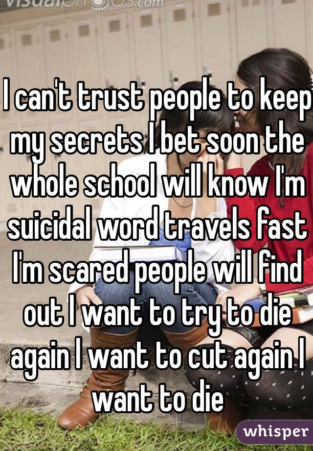 I can't trust people to keep my secrets I bet soon the whole school will know I'm suicidal word travels fast I'm scared people will find out I want to try to die again I want to cut again I want to die