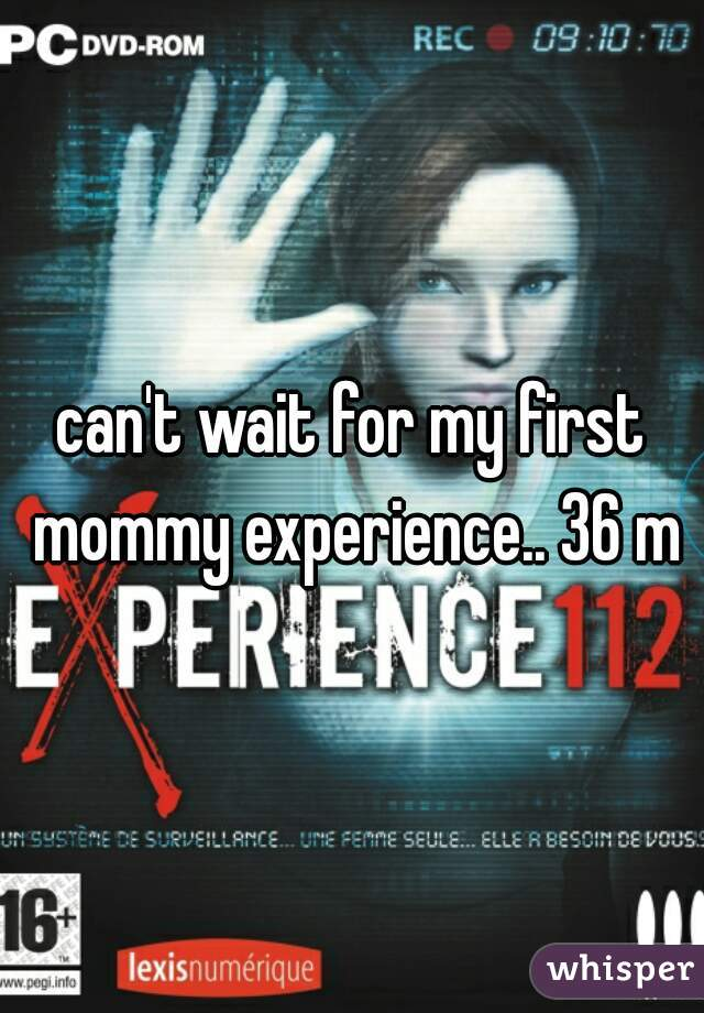 can't wait for my first mommy experience.. 36 m
