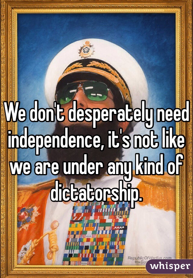 We don't desperately need independence, it's not like we are under any kind of dictatorship.
