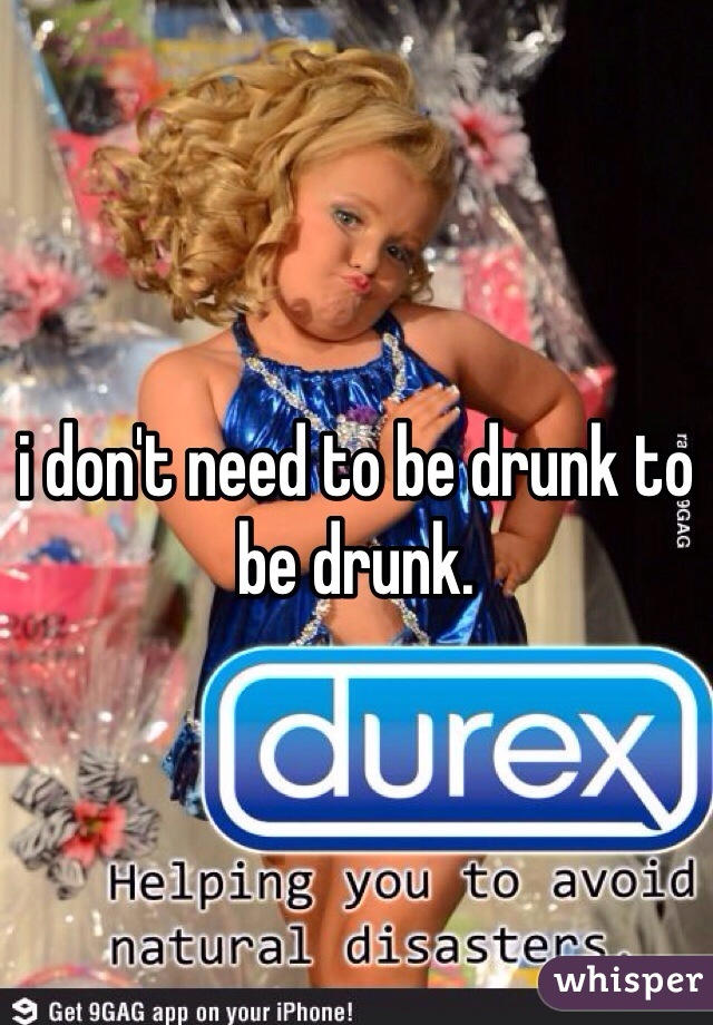 i don't need to be drunk to be drunk.