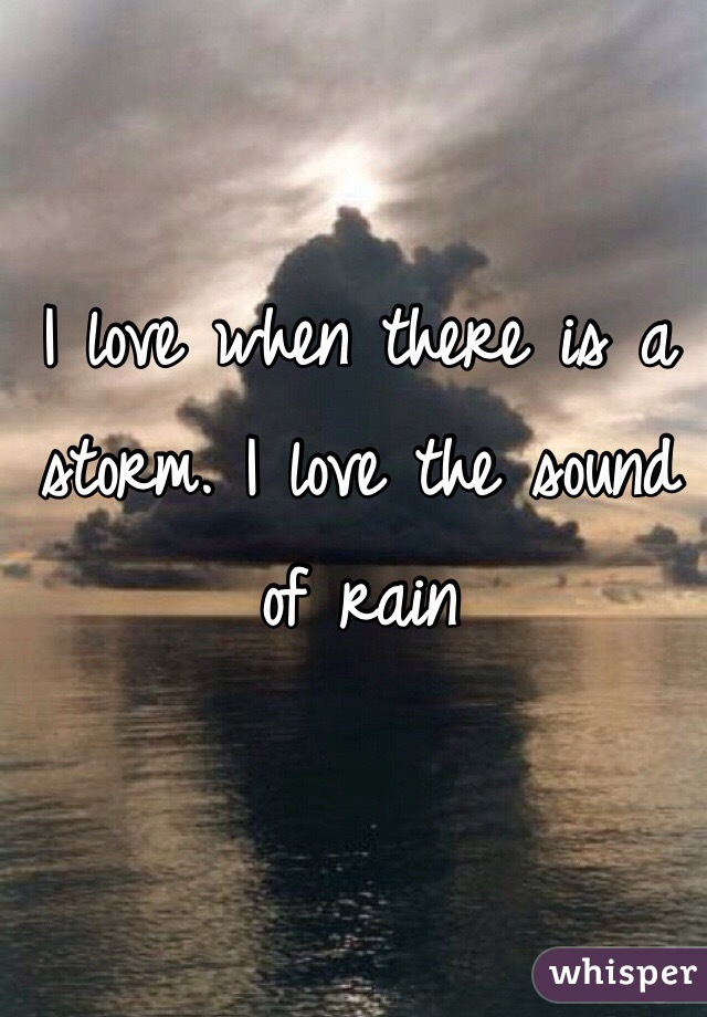 I love when there is a storm. I love the sound of rain