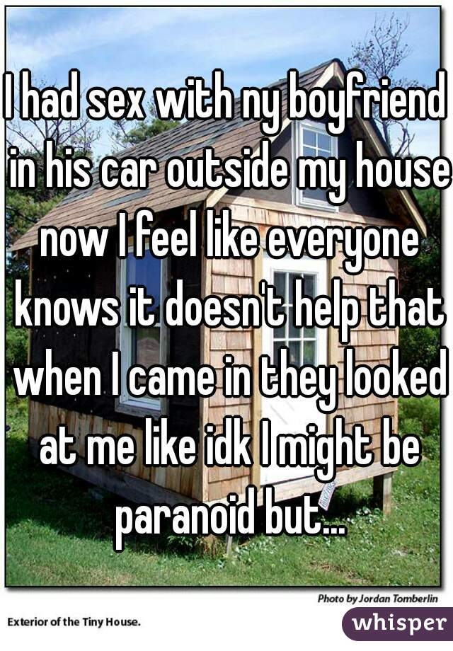 I had sex with ny boyfriend in his car outside my house now I feel like everyone knows it doesn't help that when I came in they looked at me like idk I might be paranoid but...