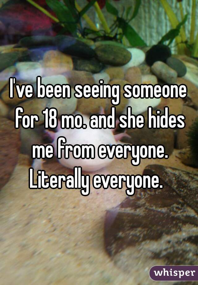 I've been seeing someone for 18 mo. and she hides me from everyone. Literally everyone.