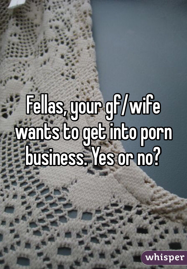 Fellas, your gf/wife wants to get into porn business. Yes or no?