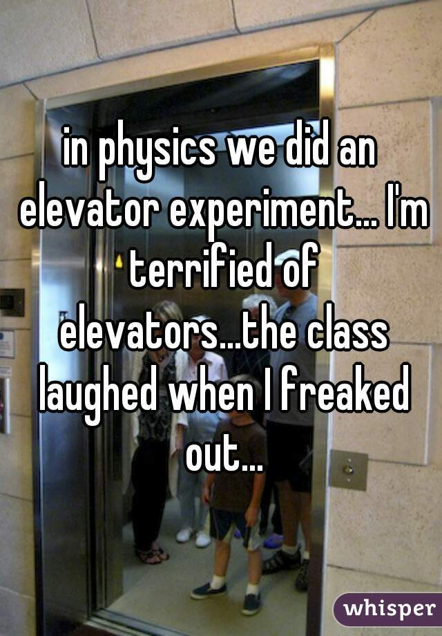in physics we did an elevator experiment... I'm terrified of elevators...the class laughed when I freaked out...