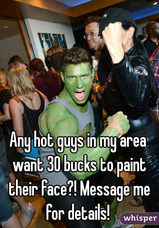 Any hot guys in my area want 30 bucks to paint their face?! Message me for details!