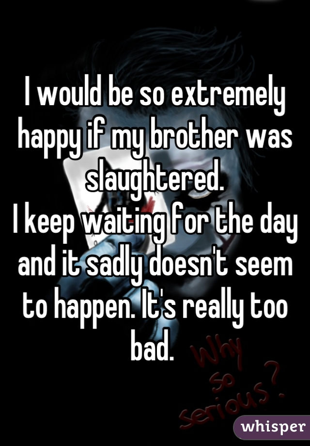 I would be so extremely happy if my brother was slaughtered.  I keep waiting for the day and it sadly doesn't seem to happen. It's really too bad.