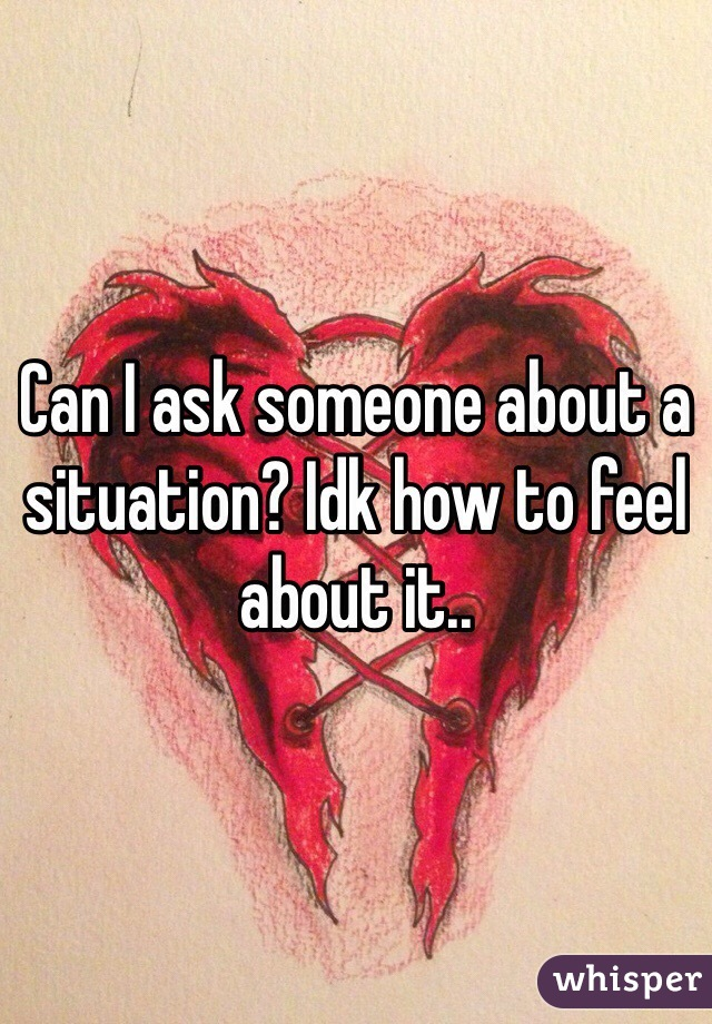 Can I ask someone about a situation? Idk how to feel about it..