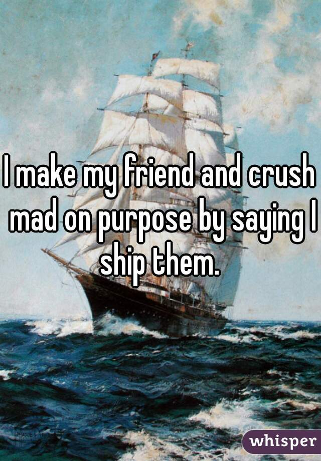 I make my friend and crush mad on purpose by saying I ship them.
