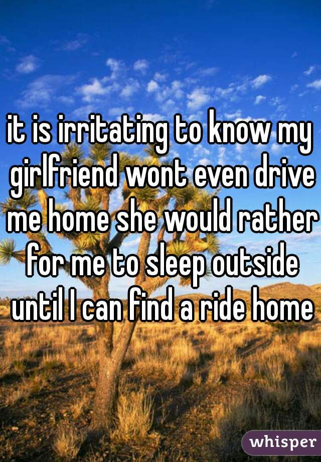 it is irritating to know my girlfriend wont even drive me home she would rather for me to sleep outside until I can find a ride home