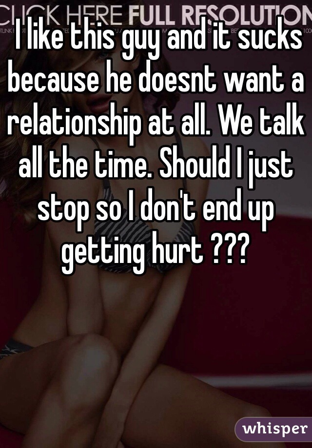 I like this guy and it sucks because he doesnt want a relationship at all. We talk all the time. Should I just stop so I don't end up getting hurt ???