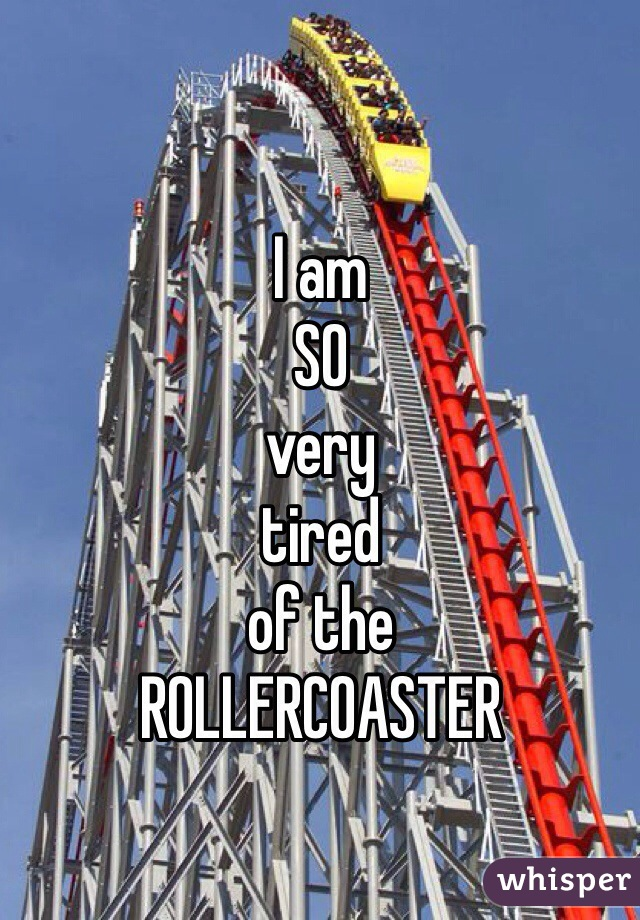 I am SO very tired of the ROLLERCOASTER