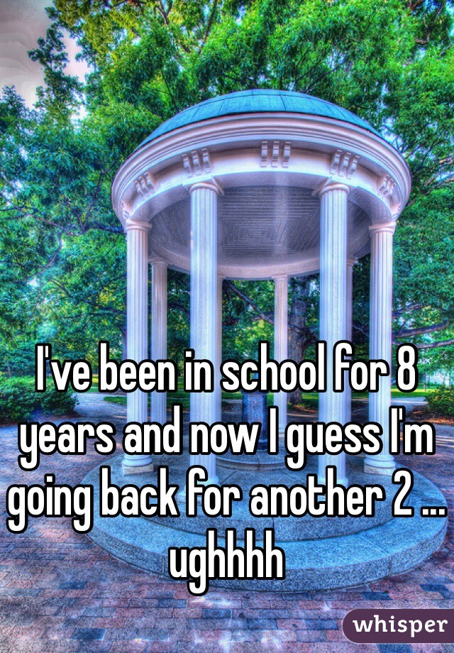 I've been in school for 8 years and now I guess I'm going back for another 2 ... ughhhh