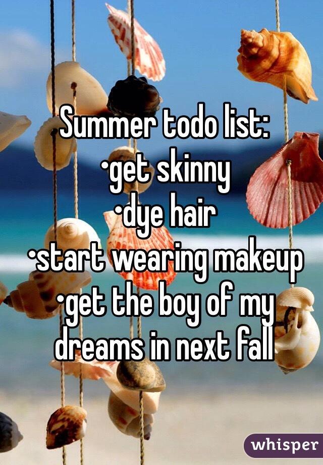 Summer todo list: •get skinny •dye hair •start wearing makeup  •get the boy of my dreams in next fall