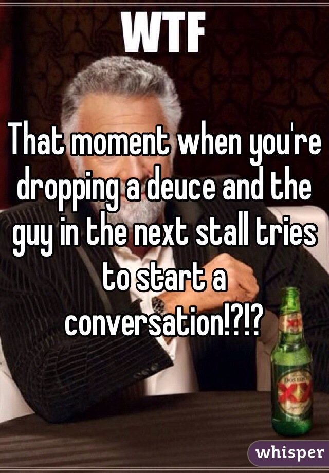 That moment when you're dropping a deuce and the guy in the next stall tries to start a conversation!?!?