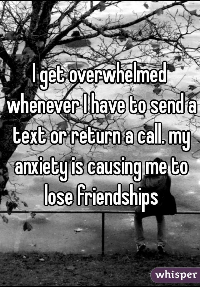 I get overwhelmed whenever I have to send a text or return a call. my anxiety is causing me to lose friendships