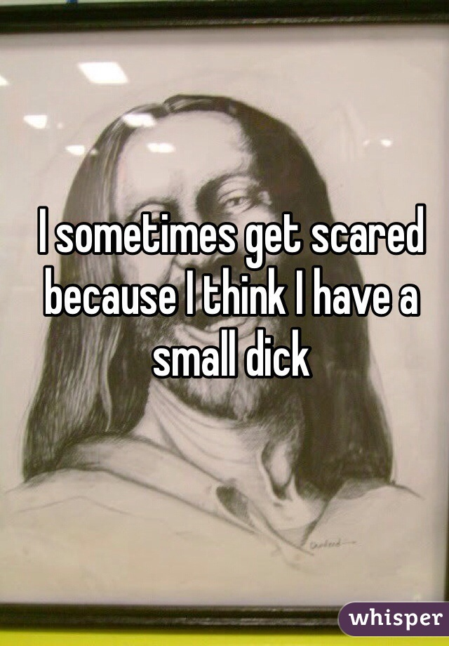 I sometimes get scared because I think I have a small dick