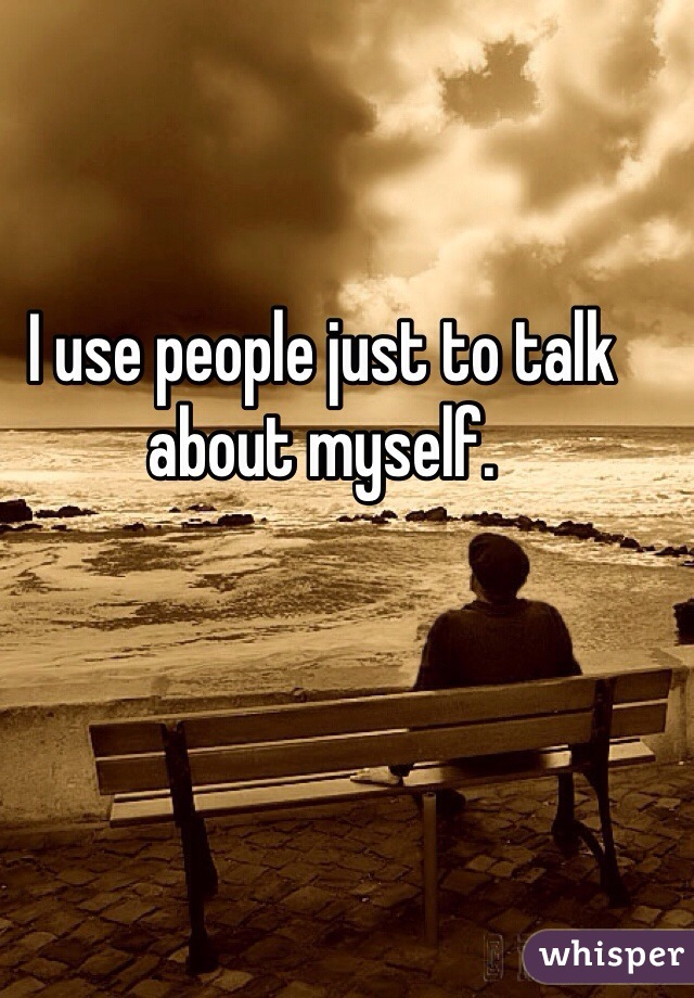 I use people just to talk  about myself.