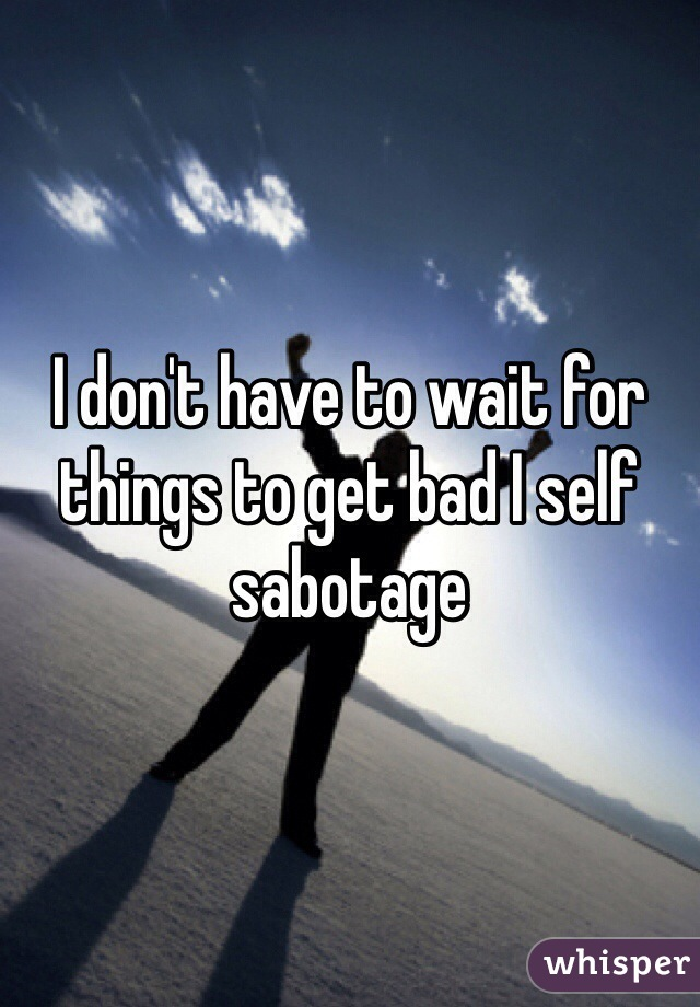 I don't have to wait for things to get bad I self sabotage