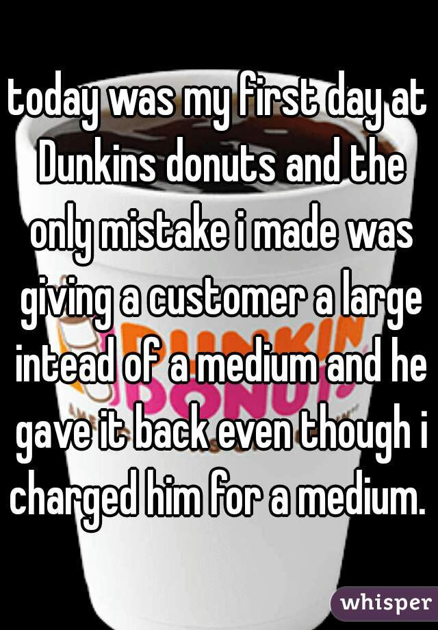 today was my first day at Dunkins donuts and the only mistake i made was giving a customer a large intead of a medium and he gave it back even though i charged him for a medium.