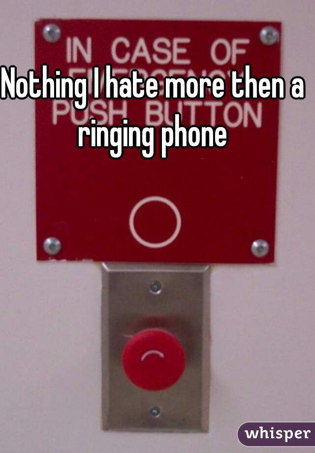 Nothing I hate more then a ringing phone