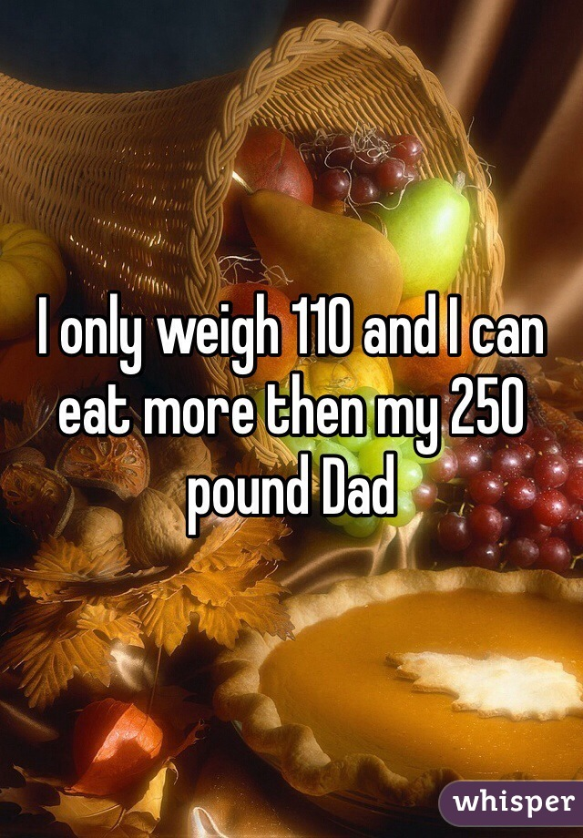 I only weigh 110 and I can eat more then my 250 pound Dad