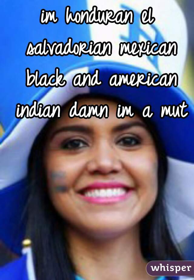 im honduran el salvadorian mexican black and american indian damn im a mut
