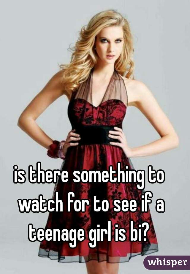 is there something to watch for to see if a teenage girl is bi?