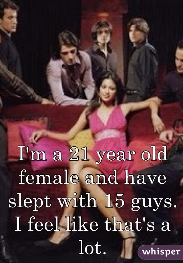 I'm a 21 year old female and have slept with 15 guys. I feel like that's a lot.