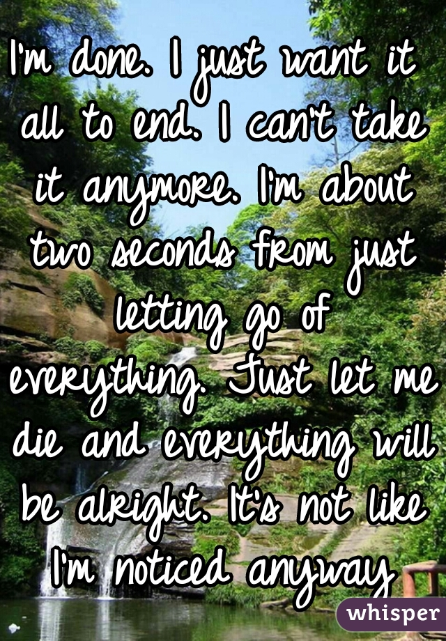 I'm done. I just want it all to end. I can't take it anymore. I'm about two seconds from just letting go of everything. Just let me die and everything will be alright. It's not like I'm noticed anyway