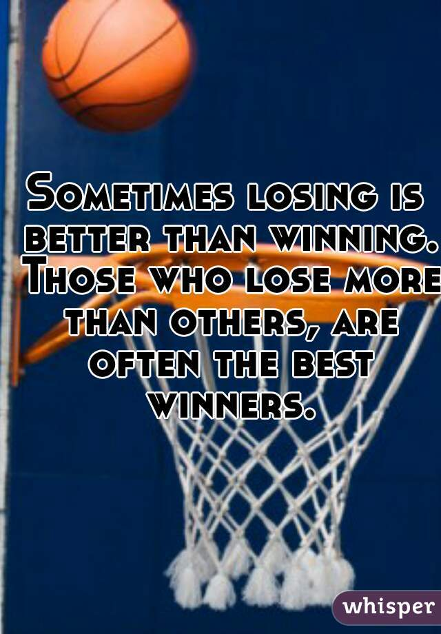 Sometimes losing is better than winning. Those who lose more than others, are often the best winners.