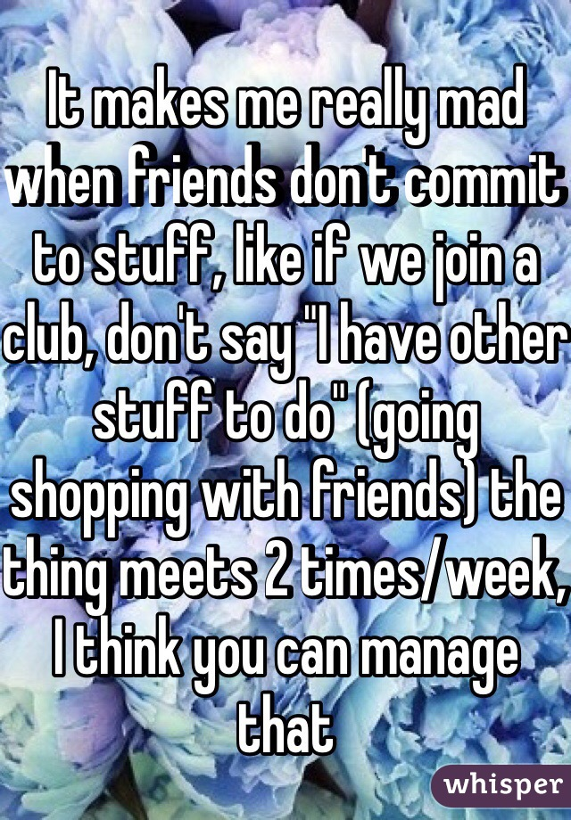 "It makes me really mad when friends don't commit to stuff, like if we join a club, don't say ""I have other stuff to do"" (going shopping with friends) the thing meets 2 times/week, I think you can manage that"