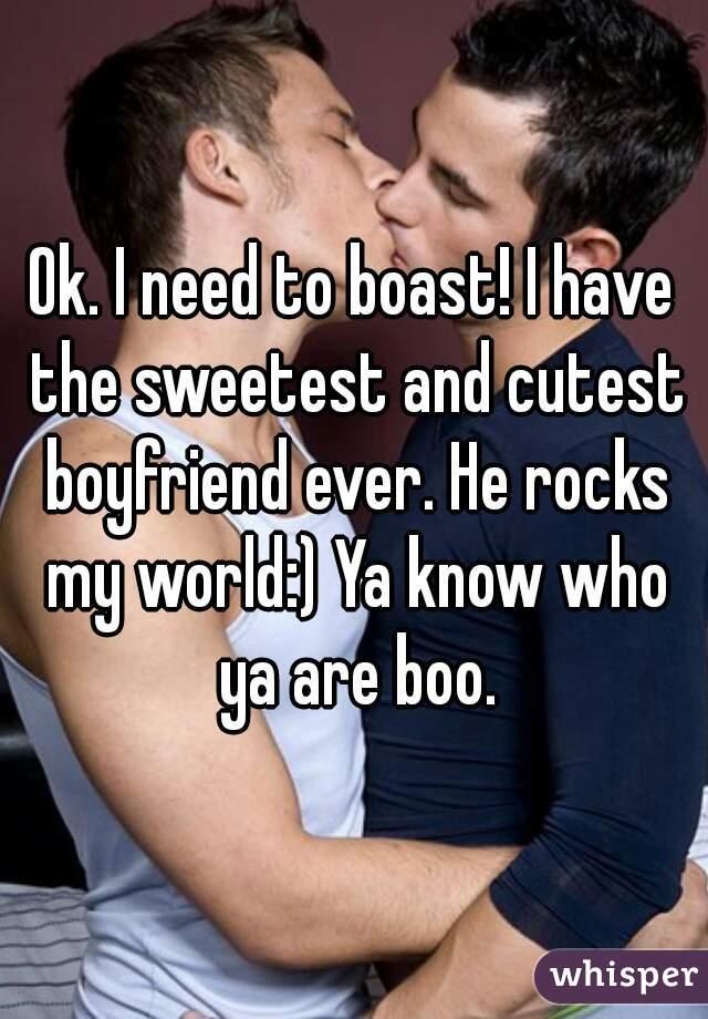 Ok. I need to boast! I have the sweetest and cutest boyfriend ever. He rocks my world:) Ya know who ya are boo.
