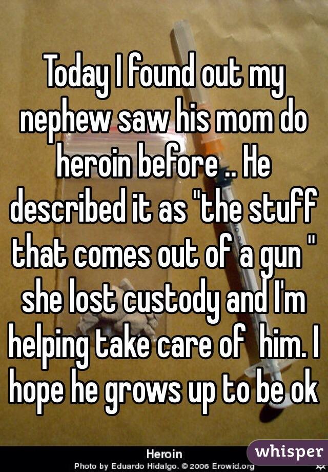 """Today I found out my nephew saw his mom do heroin before .. He described it as """"the stuff that comes out of a gun """" she lost custody and I'm helping take care of  him. I hope he grows up to be ok"""