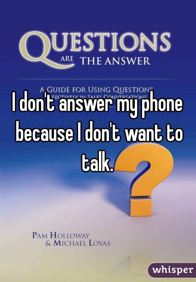 I don't answer my phone because I don't want to talk.