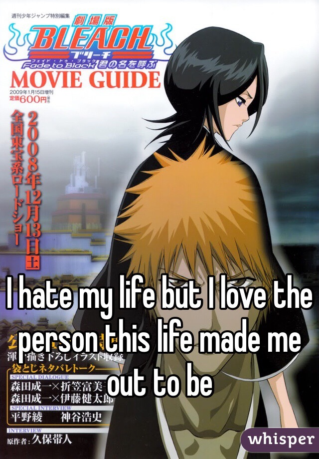 I hate my life but I love the person this life made me out to be