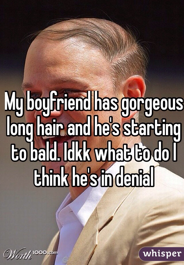 My boyfriend has gorgeous long hair and he's starting to bald. Idkk what to do I think he's in denial