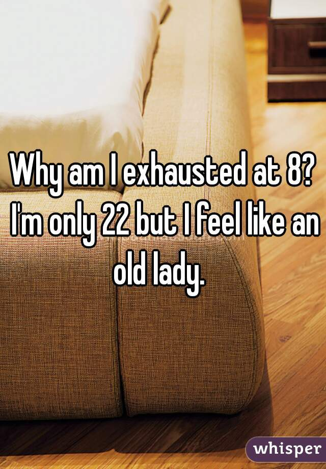 Why am I exhausted at 8? I'm only 22 but I feel like an old lady.