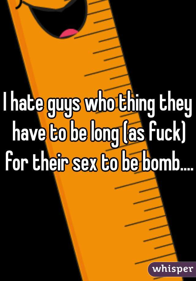 I hate guys who thing they have to be long (as fuck) for their sex to be bomb....
