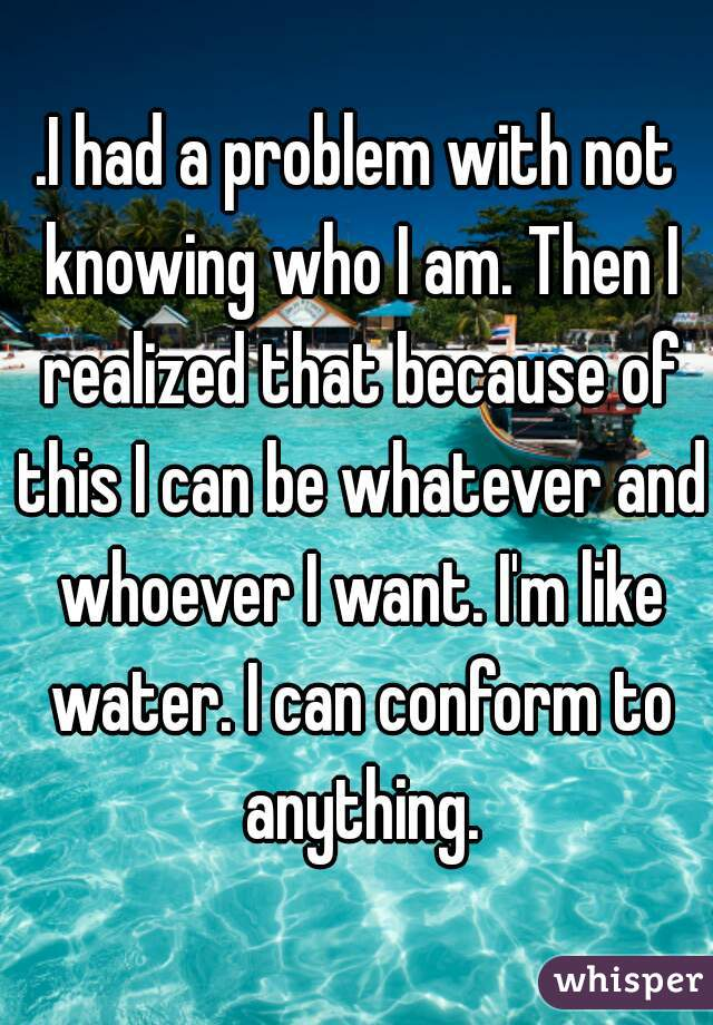 .I had a problem with not knowing who I am. Then I realized that because of this I can be whatever and whoever I want. I'm like water. I can conform to anything.
